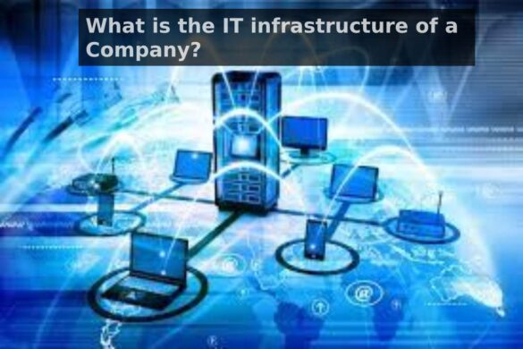 What is the IT infrastructure of a Company?